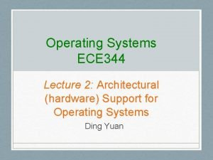 Operating Systems ECE 344 Lecture 2 Architectural hardware