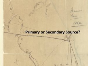 Primary or Secondary Source Primary Sources Defined First