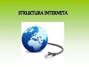 STRUKTURA INTERNETA Razvoj i irenje interneta zahtijevao je