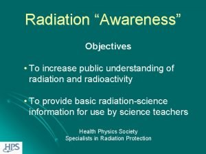 Radiation Awareness Objectives To increase public understanding of