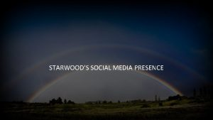 STARWOODS SOCIAL MEDIA PRESENCE WHY IS SOCIAL MEDIA