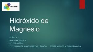 Hidrxido de Magnesio QUMICA I MAESTRA LETICIA INTEGRANTES
