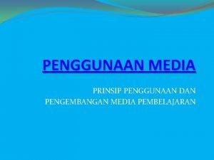 PENGGUNAAN MEDIA PRINSIP PENGGUNAAN DAN PENGEMBANGAN MEDIA PEMBELAJARAN