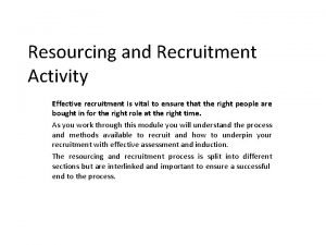 Resourcing and Recruitment Activity Effective recruitment is vital
