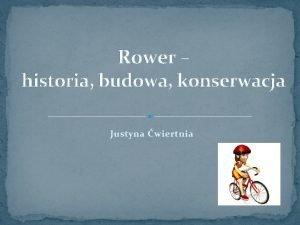 Rower historia budowa konserwacja Justyna wiertnia Spis treci