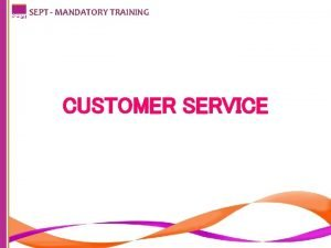 SEPT MANDATORY TRAINING CUSTOMER SERVICE SEPT MANDATORY TRAINING