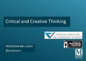 Critical and Creative Thinking PROFESSOR BILL LUCAS Lucas