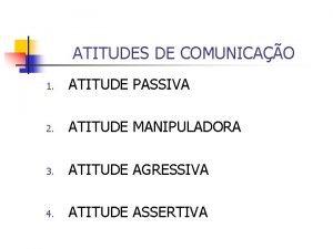 ATITUDES DE COMUNICAO 1 ATITUDE PASSIVA 2 ATITUDE