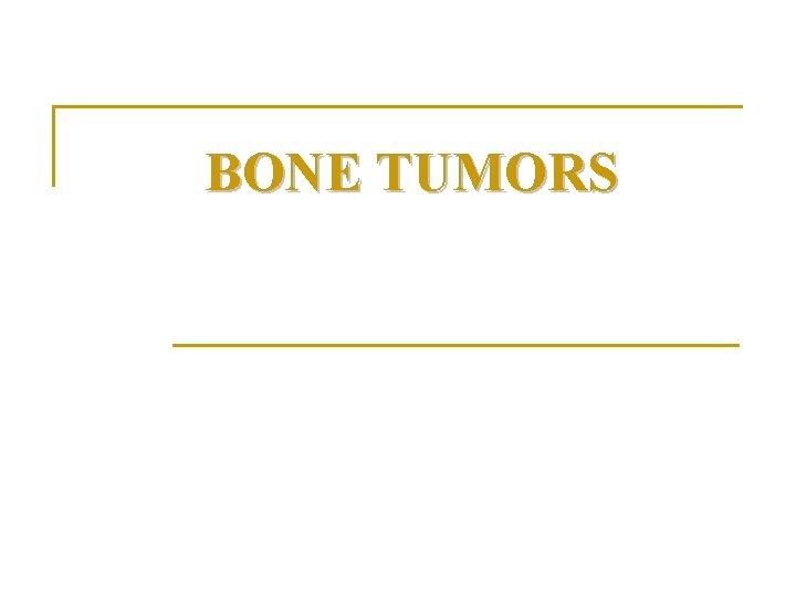 BONE TUMORS Bone tumors n Bone tumors are
