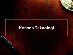 Konsep Teknologi Konsep Teknologi Teknologi aplikasi dari pengetahuan