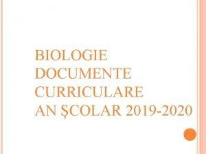 BIOLOGIE DOCUMENTE CURRICULARE AN COLAR 2019 2020 A