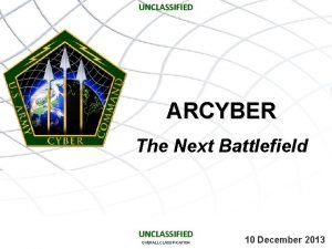UNCLASSIFIED ARCYBER The Next Battlefield UNCLASSIFIED OVERALL CLASSIFICATION