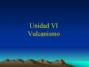 Unidad VI Vulcanismo Vulcanismo Las Rocas Volcnicas representan