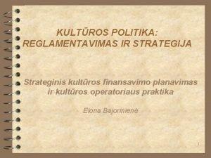 KULTROS POLITIKA REGLAMENTAVIMAS IR STRATEGIJA Strateginis kultros finansavimo
