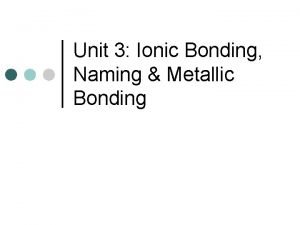 Unit 3 Ionic Bonding Naming Metallic Bonding I