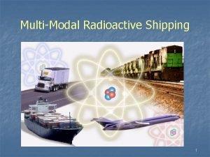 MultiModal Radioactive Shipping 1 Radioactive Material Production Transportation