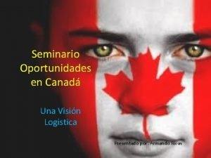 Seminario Oportunidades en Canad Una Visin Logistica Presentado
