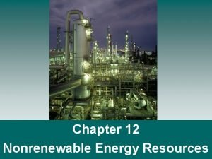 Chapter 12 Nonrenewable Energy Resources Nonrenewable Energy Nonrenewable