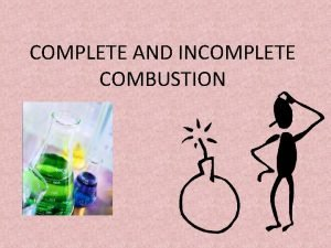 COMPLETE AND INCOMPLETE COMBUSTION COMPLETE COMBUSTION In a