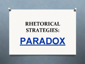 RHETORICAL STRATEGIES PARADOX PARADOX Definition v a seemingly