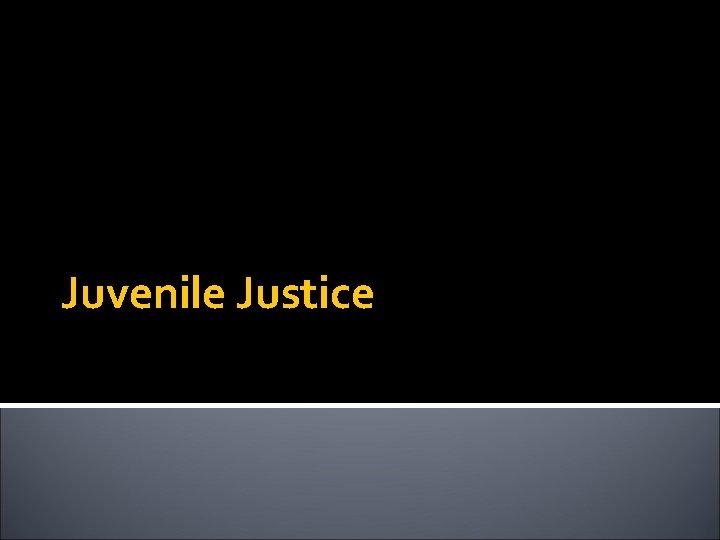 Juvenile Justice Juvenile Justice Established a separateshadowparallel justice