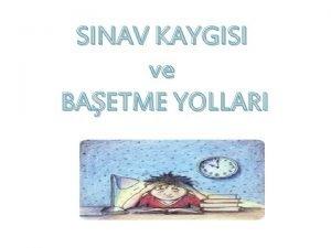 SINAV KAYGISI ve BAETME YOLLARI Snav Kaygs Snava
