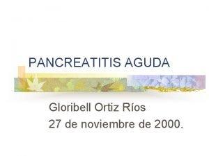PANCREATITIS AGUDA Gloribell Ortiz Ros 27 de noviembre