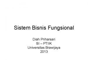 Sistem Bisnis Fungsional Diah Priharsari SI PTIIK Universitas