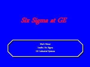 Six Sigma at GE Mark Mazar Leader Six