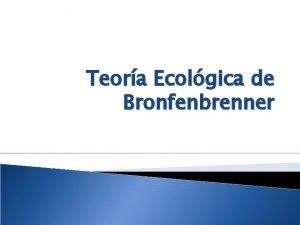 Teora Ecolgica de Bronfenbrenner Teora Ecolgica de Bronfenbrenner