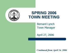 SPRING 2006 TOWN MEETING Bernard Lynch Town Manager