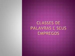 CLASSES DE PALAVRAS CLASSES GRAMATICAIS Devemos saber identificar