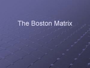The Boston Matrix The Boston Matrix is designed