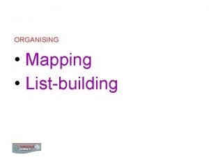 ORGANISING Mapping Listbuilding MAPPING AND LISTBUILDING MAPPING 2