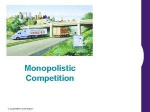 Monopolistic Competition Copyright 2004 SouthWestern Monopolistic Competition Imperfect