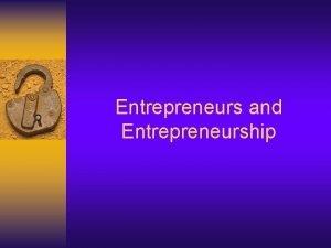 Entrepreneurs and Entrepreneurship Learning Objectives Define entrepreneurship Describe