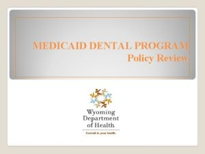 MEDICAID DENTAL PROGRAM Policy Review Wyoming Medicaid is