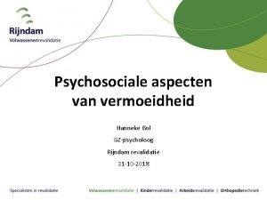 Psychosociale aspecten van vermoeidheid Hanneke Bol GZpsycholoog Rijndam