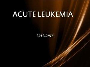 ACUTE LEUKEMIA 2012 2013 Leukemia Group of malignant