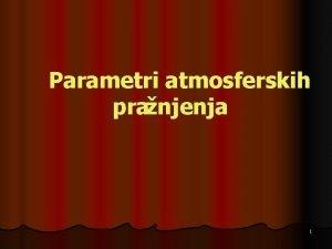 Parametri atmosferskih pranjenja 1 Elektrini parametri l l