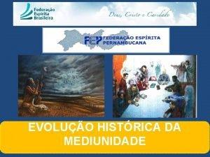 EVOLUO HISTRICA DA MEDIUNIDADE EVOLUO DA MEDIUNIDADE n