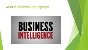 What is Business Intelligence Business Intelligence Includes a