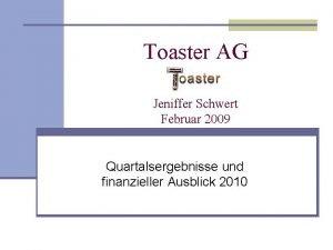 Toaster AG Jeniffer Schwert Februar 2009 Quartalsergebnisse und