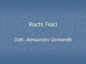 Rischi Fisici Dott Alessandro Giomarelli AGENTI FISICI TITOLI