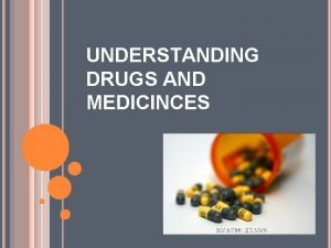 UNDERSTANDING DRUGS AND MEDICINCES DRUGS Drugs are substances
