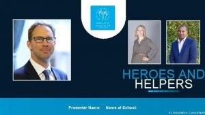 HEROES AND HELPERS Presenter Name Name of School
