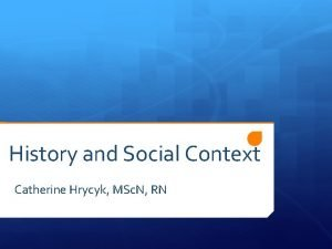 History and Social Context Catherine Hrycyk MSc N