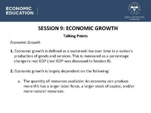 SESSION 9 ECONOMIC GROWTH Talking Points Economic Growth