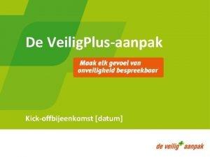 De Veilig Plusaanpak Kickoffbijeenkomst datum Welkom Programma Welkom