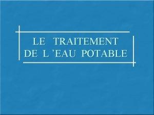 LE TRAITEMENT DE L EAU POTABLE Le traitement